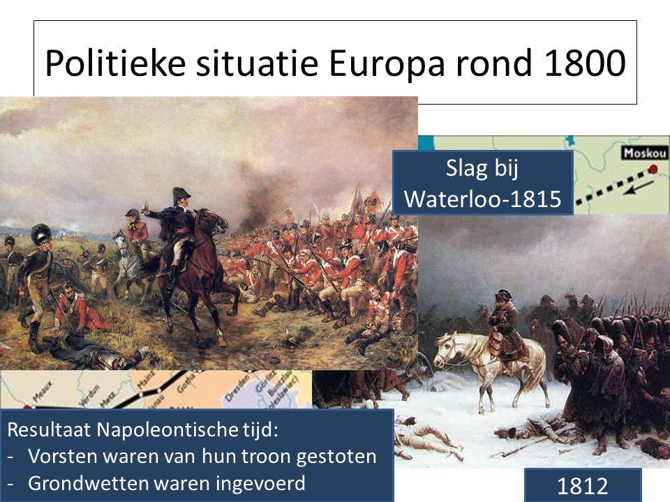 Politieke situatie Europa rond 1800 1812 Slag bij Waterloo-1815 Resultaat Napoleontische tijd: -Vorsten waren van hun troon gestoten -Grondwetten ware