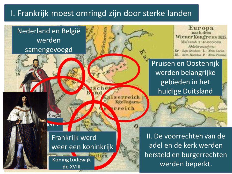 I. Frankrijk moest omringd zijn door sterke landen Nederland en België werden samengevoegd Koning Willem I Pruisen en Oostenrijk werden belangrijke ge