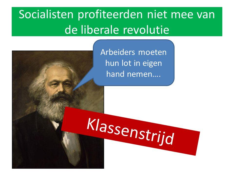 Socialisten profiteerden niet mee van de liberale revolutie Arbeiders moeten hun lot in eigen hand nemen…. Klassenstrijd