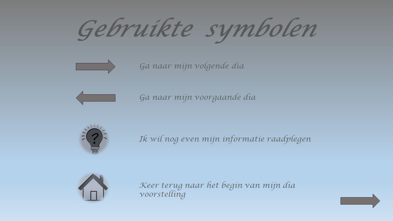 Gebruikte symbolen Ga naar mijn volgende dia Ga naar mijn voorgaande dia Ik wil nog even mijn informatie raadplegen Keer terug naar het begin van mijn dia voorstelling