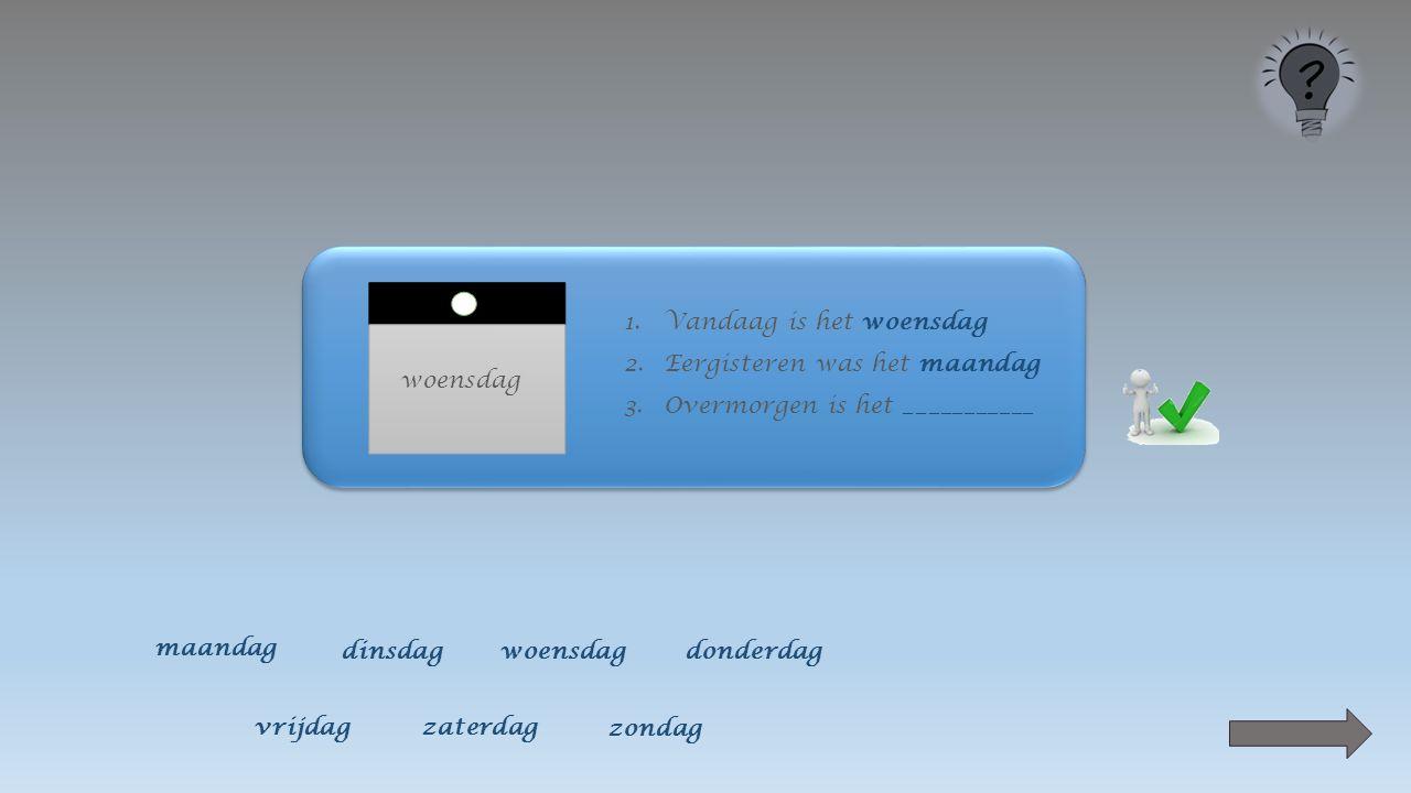 woensdag 1.Vandaag is het woensdag 2.Eergisteren was het ____________ maandag dinsdagwoensdagdonderdag vrijdagzaterdag zondag