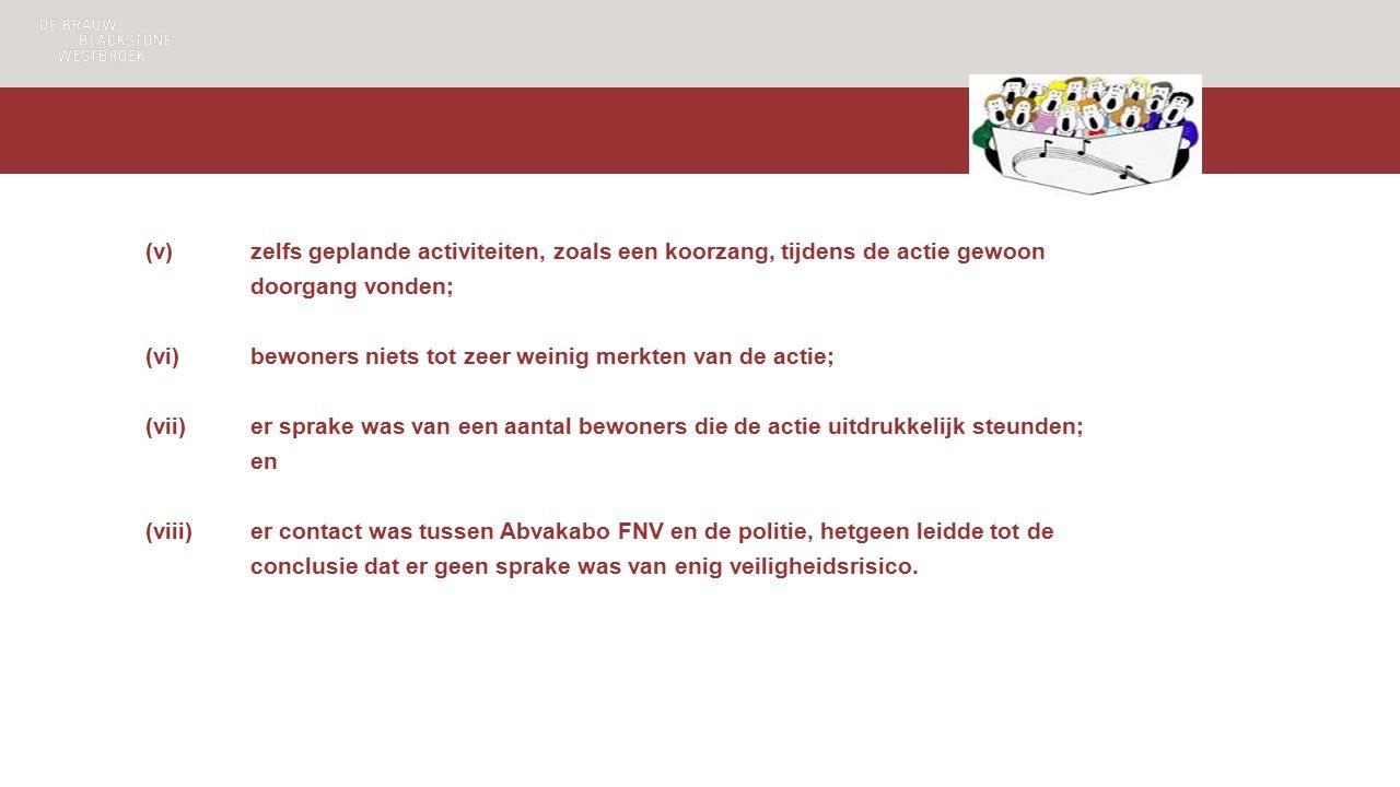 (v)zelfs geplande activiteiten, zoals een koorzang, tijdens de actie gewoon doorgang vonden; (vi)bewoners niets tot zeer weinig merkten van de actie; (vii)er sprake was van een aantal bewoners die de actie uitdrukkelijk steunden; en (viii)er contact was tussen Abvakabo FNV en de politie, hetgeen leidde tot de conclusie dat er geen sprake was van enig veiligheidsrisico.