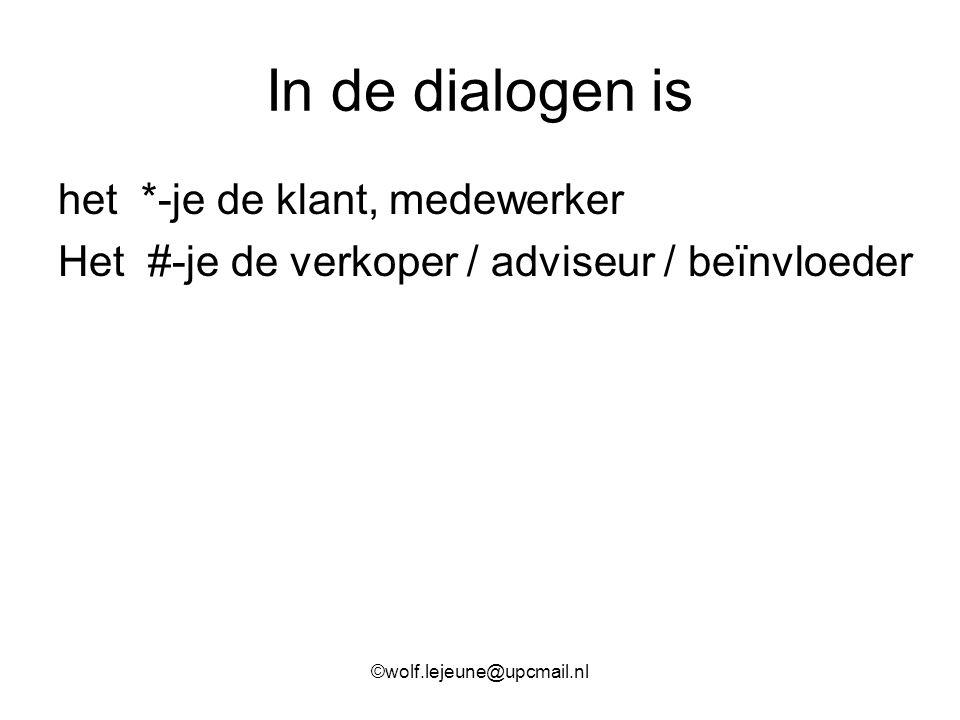 In de dialogen is het *-je de klant, medewerker Het #-je de verkoper / adviseur / beïnvloeder ©wolf.lejeune@upcmail.nl