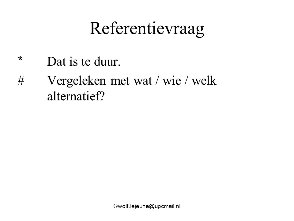 Referentievraag * Dat is te duur. #Vergeleken met wat / wie / welk alternatief? ©wolf.lejeune@upcmail.nl