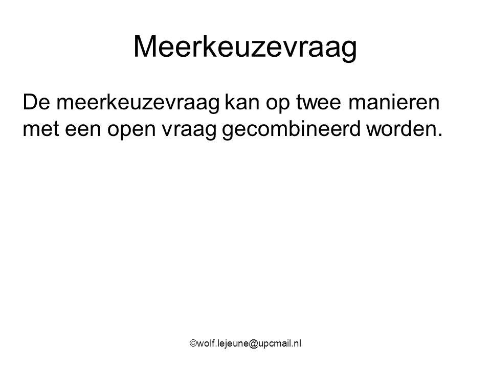Meerkeuzevraag De meerkeuzevraag kan op twee manieren met een open vraag gecombineerd worden. ©wolf.lejeune@upcmail.nl
