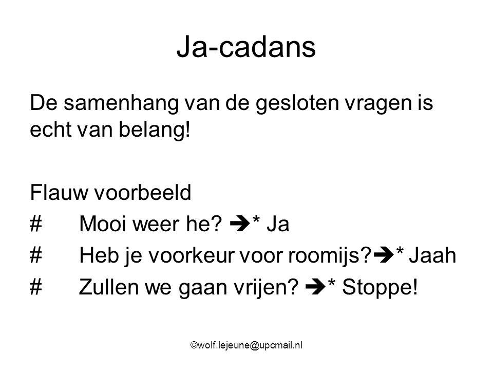 Ja-cadans De samenhang van de gesloten vragen is echt van belang! Flauw voorbeeld #Mooi weer he?  * Ja #Heb je voorkeur voor roomijs?  * Jaah #Zulle