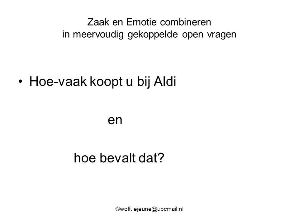 Zaak en Emotie combineren in meervoudig gekoppelde open vragen Hoe-vaak koopt u bij Aldi en hoe bevalt dat? ©wolf.lejeune@upcmail.nl