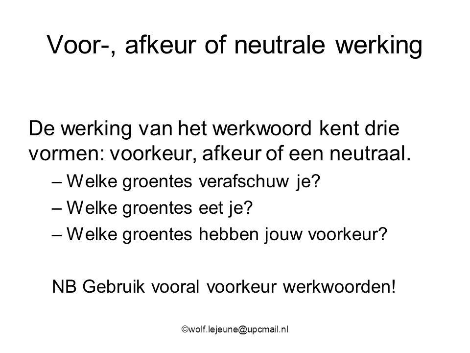 Voor-, afkeur of neutrale werking De werking van het werkwoord kent drie vormen: voorkeur, afkeur of een neutraal. –Welke groentes verafschuw je? –Wel