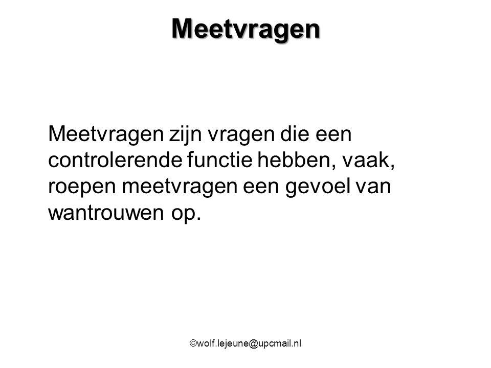 Meetvragen Meetvragen zijn vragen die een controlerende functie hebben, vaak, roepen meetvragen een gevoel van wantrouwen op. ©wolf.lejeune@upcmail.nl