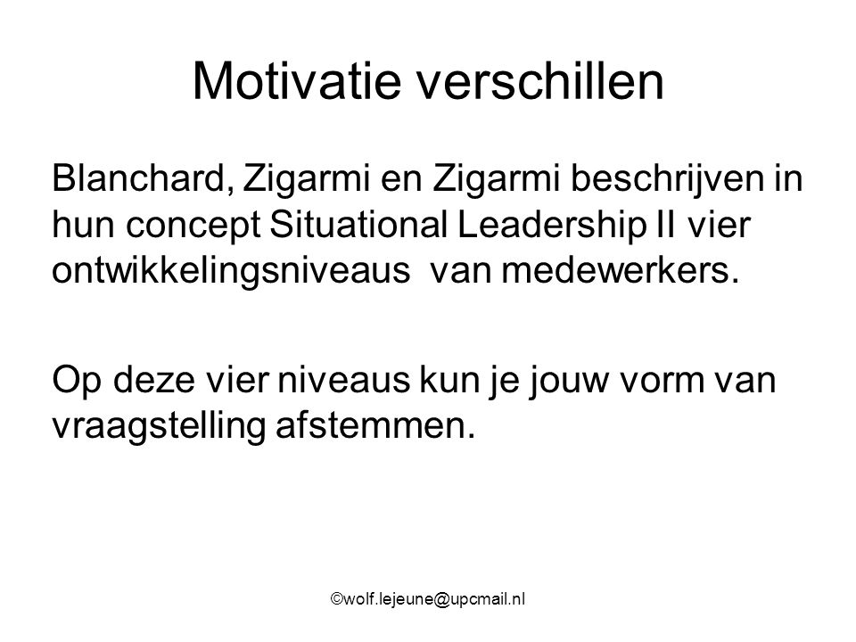 Motivatie verschillen Blanchard, Zigarmi en Zigarmi beschrijven in hun concept Situational Leadership II vier ontwikkelingsniveaus van medewerkers. Op