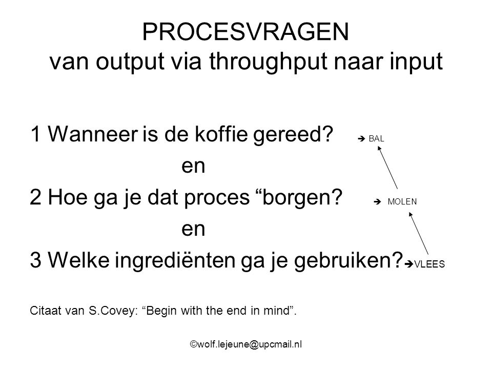 """PROCESVRAGEN van output via throughput naar input 1 Wanneer is de koffie gereed?  BAL en 2 Hoe ga je dat proces """"borgen?  MOLEN en 3 Welke ingrediën"""