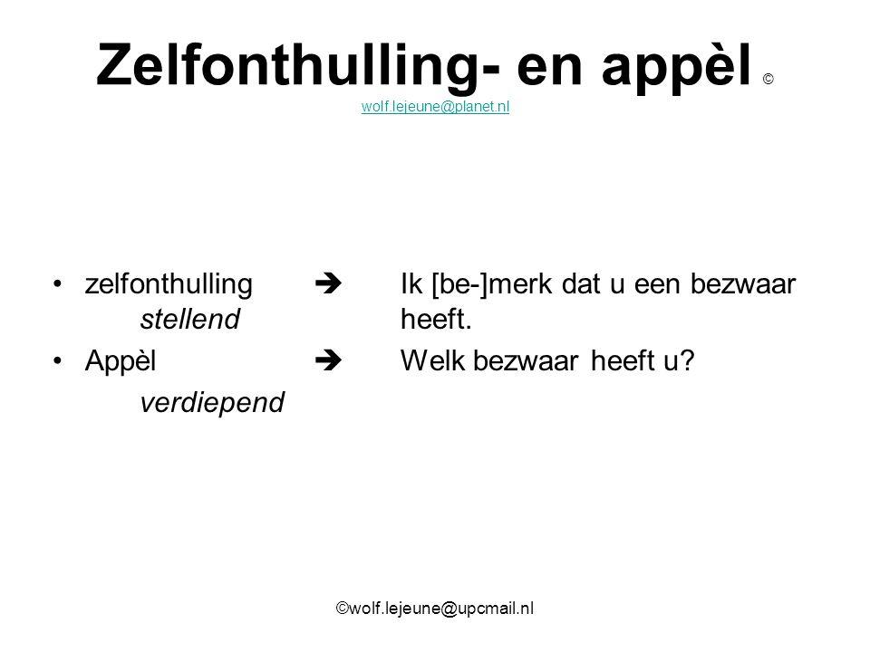 Zelfonthulling- en appèl © wolf.lejeune@planet.nl wolf.lejeune@planet.nl zelfonthulling  Ik [be-]merk dat u een bezwaar stellendheeft. Appèl  Welk b
