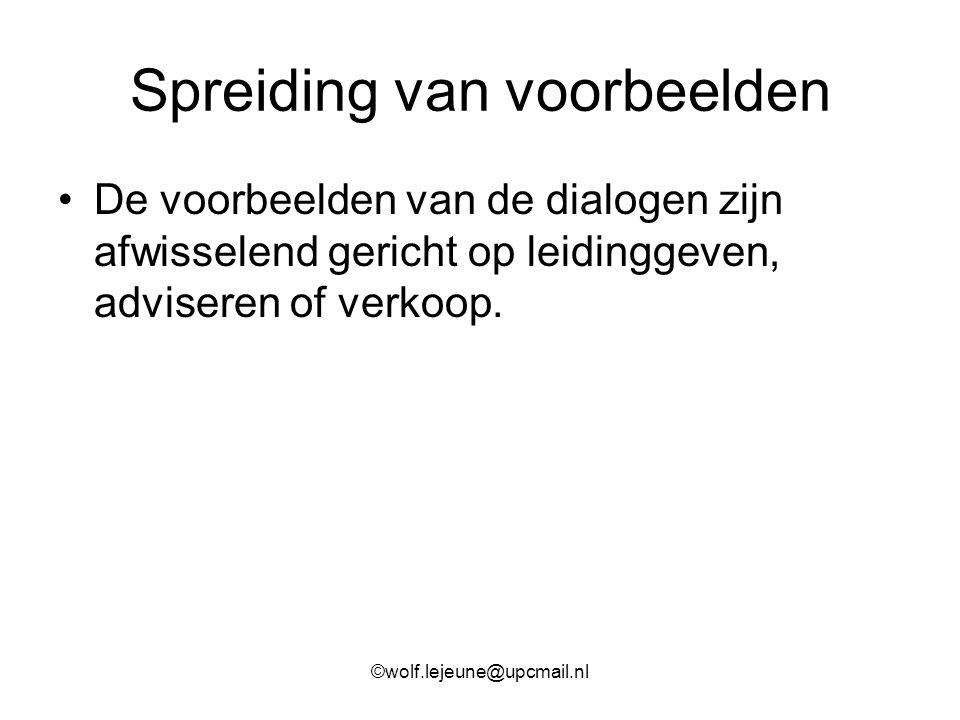 Spreiding van voorbeelden De voorbeelden van de dialogen zijn afwisselend gericht op leidinggeven, adviseren of verkoop. ©wolf.lejeune@upcmail.nl