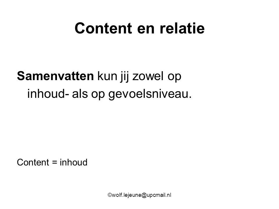 Content en relatie Samenvatten kun jij zowel op inhoud- als op gevoelsniveau. Content = inhoud ©wolf.lejeune@upcmail.nl