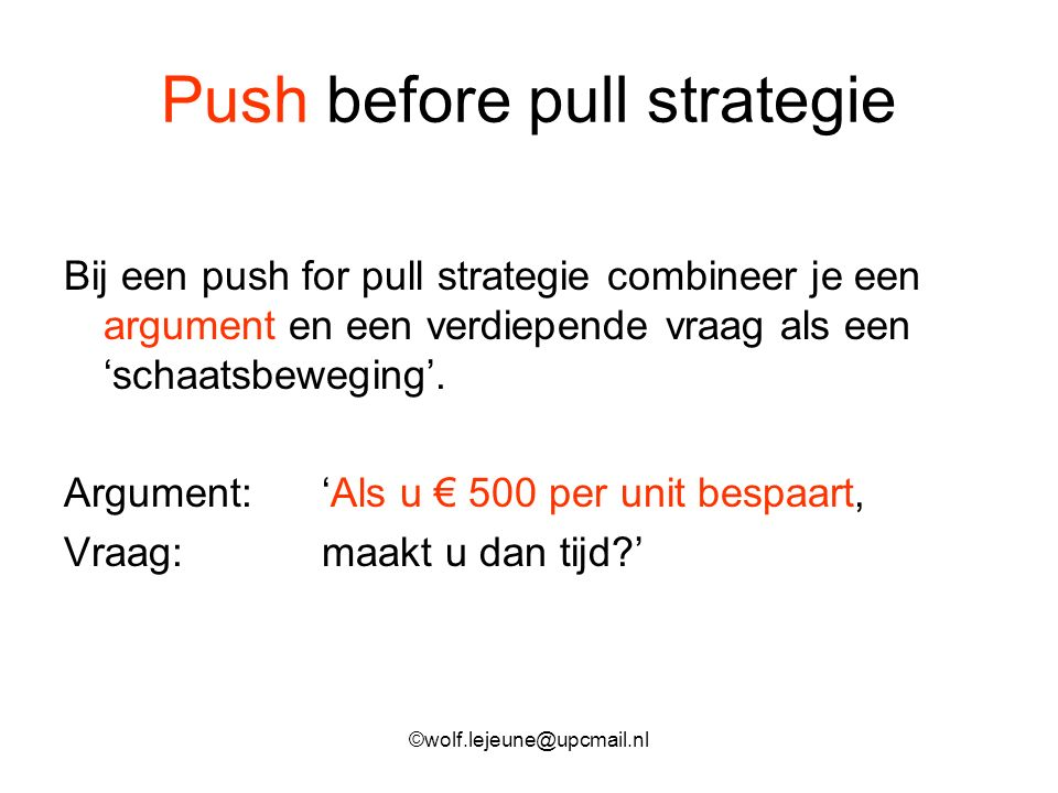Push before pull strategie Bij een push for pull strategie combineer je een argument en een verdiepende vraag als een 'schaatsbeweging'. Argument: 'Al