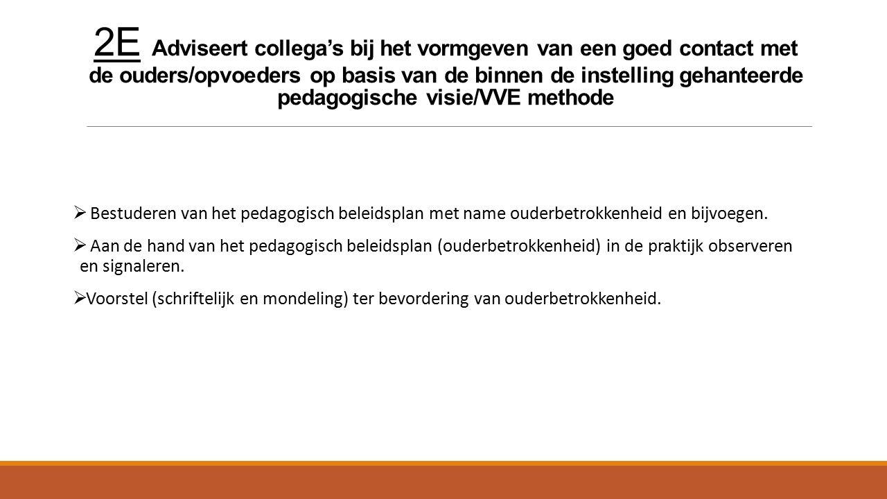 2E Adviseert collega's bij het vormgeven van een goed contact met de ouders/opvoeders op basis van de binnen de instelling gehanteerde pedagogische visie/VVE methode  Bestuderen van het pedagogisch beleidsplan met name ouderbetrokkenheid en bijvoegen.