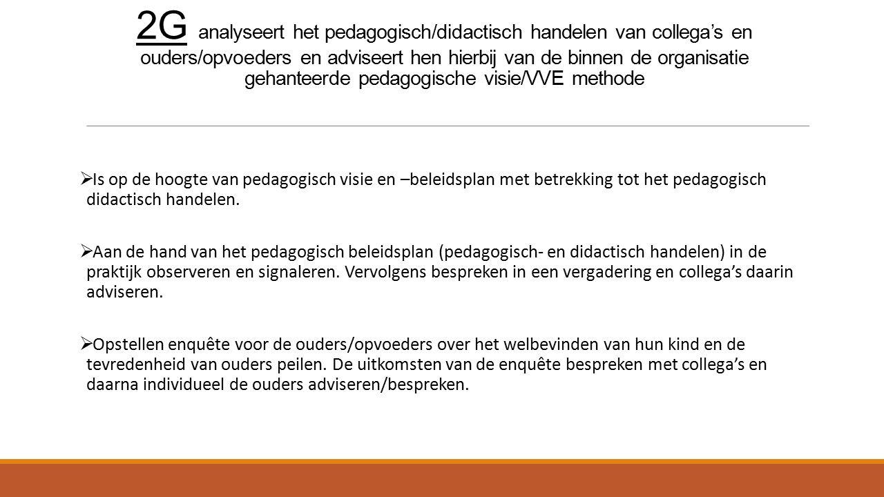 2G analyseert het pedagogisch/didactisch handelen van collega's en ouders/opvoeders en adviseert hen hierbij van de binnen de organisatie gehanteerde pedagogische visie/VVE methode  Is op de hoogte van pedagogisch visie en –beleidsplan met betrekking tot het pedagogisch didactisch handelen.