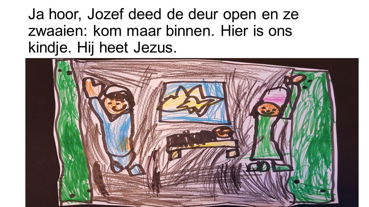 Ja hoor, Jozef deed de deur open en ze zwaaien: kom maar binnen. Hier is ons kindje. Hij heet Jezus.