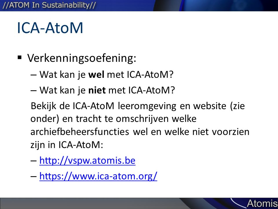 ICA-AtoM  Verkenningsoefening: – Wat kan je wel met ICA-AtoM? – Wat kan je niet met ICA-AtoM? Bekijk de ICA-AtoM leeromgeving en website (zie onder)