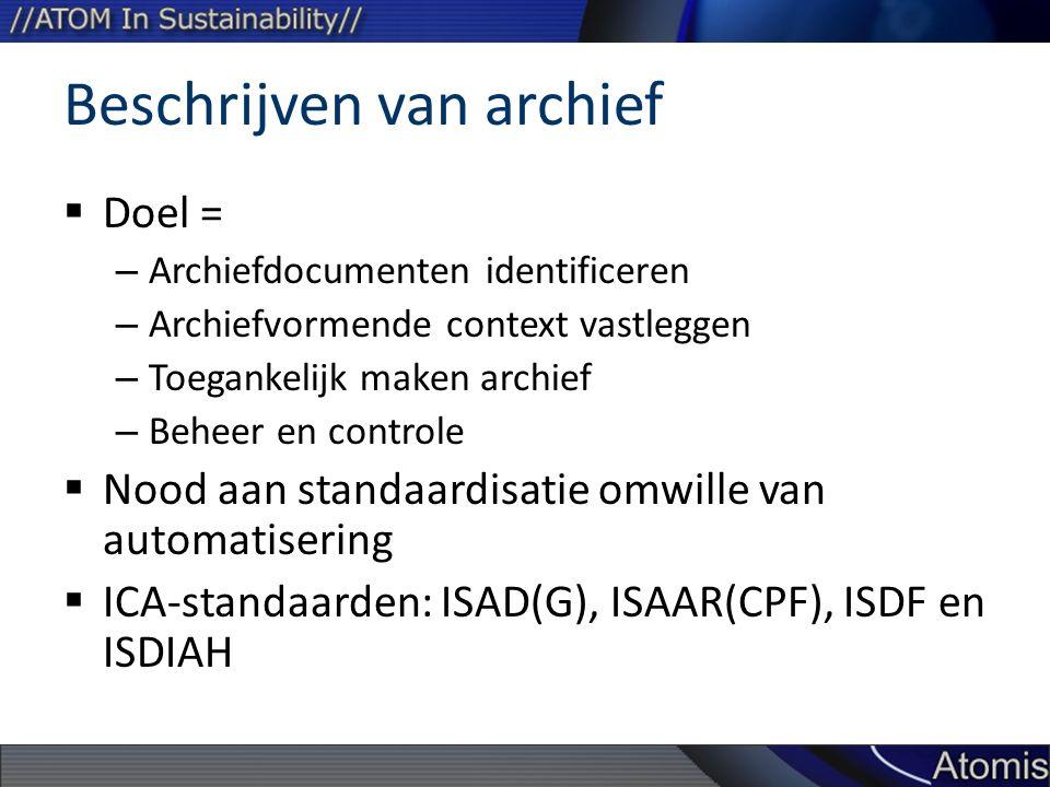 Beschrijven van archief  Doel = – Archiefdocumenten identificeren – Archiefvormende context vastleggen – Toegankelijk maken archief – Beheer en controle  Nood aan standaardisatie omwille van automatisering  ICA-standaarden: ISAD(G), ISAAR(CPF), ISDF en ISDIAH