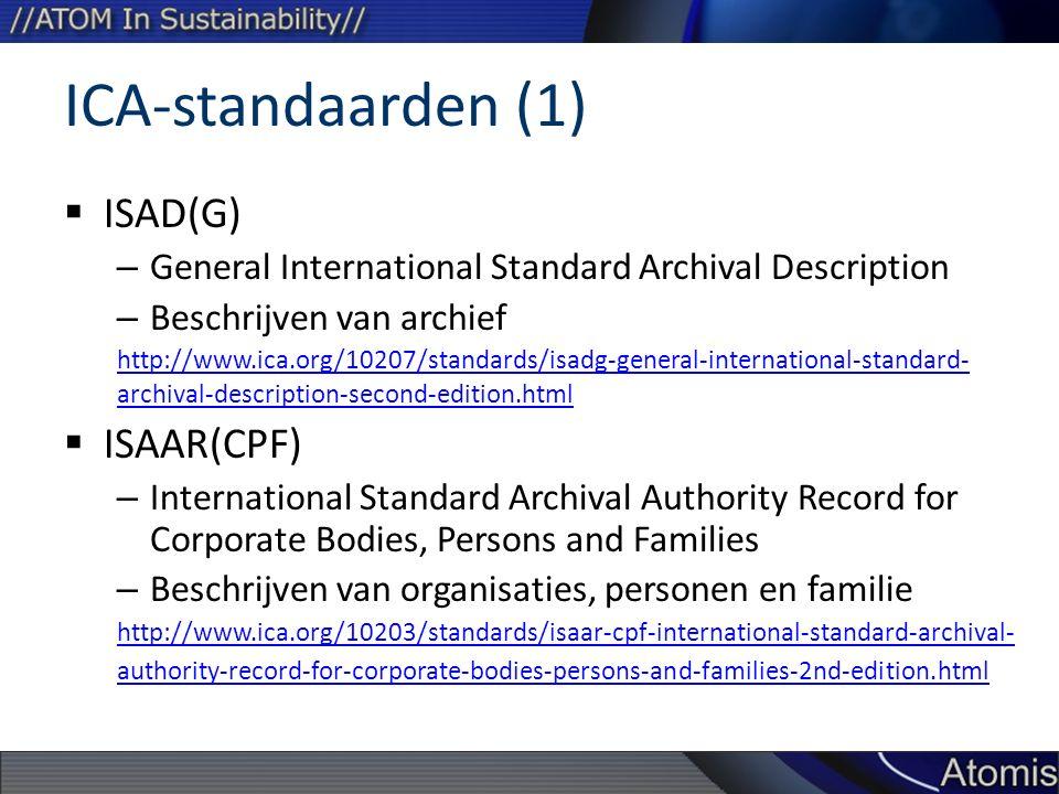 ICA-standaarden (1)  ISAD(G) – General International Standard Archival Description – Beschrijven van archief http://www.ica.org/10207/standards/isadg-general-international-standard- archival-description-second-edition.html  ISAAR(CPF) – International Standard Archival Authority Record for Corporate Bodies, Persons and Families – Beschrijven van organisaties, personen en familie http://www.ica.org/10203/standards/isaar-cpf-international-standard-archival- authority-record-for-corporate-bodies-persons-and-families-2nd-edition.html