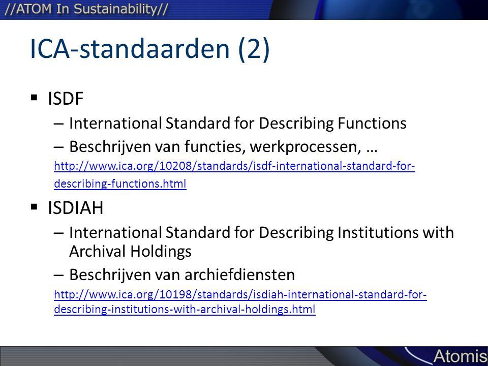 ICA-standaarden (2)  ISDF – International Standard for Describing Functions – Beschrijven van functies, werkprocessen, … http://www.ica.org/10208/standards/isdf-international-standard-for- describing-functions.html  ISDIAH – International Standard for Describing Institutions with Archival Holdings – Beschrijven van archiefdiensten http://www.ica.org/10198/standards/isdiah-international-standard-for- describing-institutions-with-archival-holdings.html