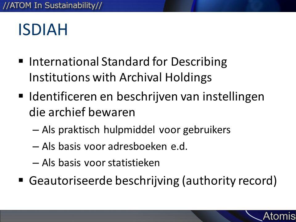 ISDIAH  International Standard for Describing Institutions with Archival Holdings  Identificeren en beschrijven van instellingen die archief bewaren – Als praktisch hulpmiddel voor gebruikers – Als basis voor adresboeken e.d.