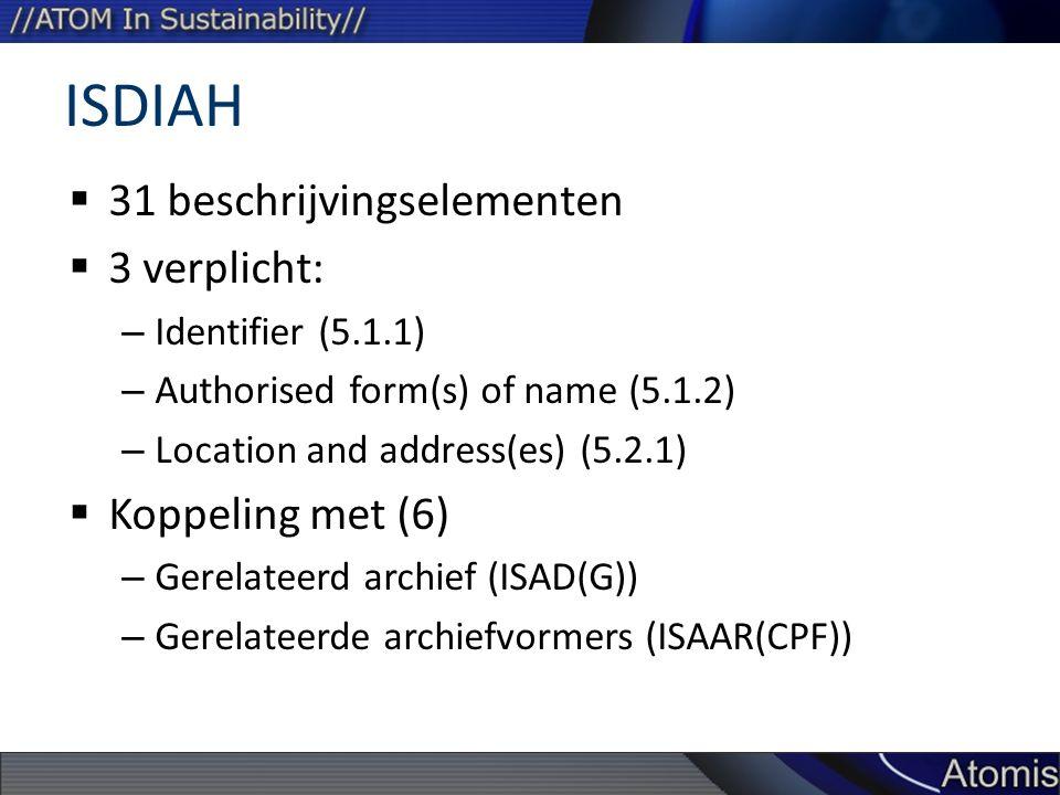 ISDIAH  31 beschrijvingselementen  3 verplicht: – Identifier (5.1.1) – Authorised form(s) of name (5.1.2) – Location and address(es) (5.2.1)  Koppeling met (6) – Gerelateerd archief (ISAD(G)) – Gerelateerde archiefvormers (ISAAR(CPF))