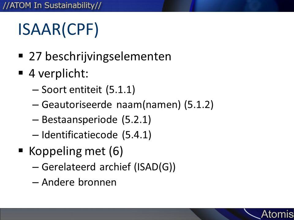 ISAAR(CPF)  27 beschrijvingselementen  4 verplicht: – Soort entiteit (5.1.1) – Geautoriseerde naam(namen) (5.1.2) – Bestaansperiode (5.2.1) – Identificatiecode (5.4.1)  Koppeling met (6) – Gerelateerd archief (ISAD(G)) – Andere bronnen