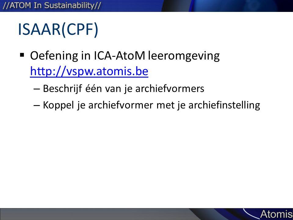 ISAAR(CPF)  Oefening in ICA-AtoM leeromgeving http://vspw.atomis.be http://vspw.atomis.be – Beschrijf één van je archiefvormers – Koppel je archiefvormer met je archiefinstelling