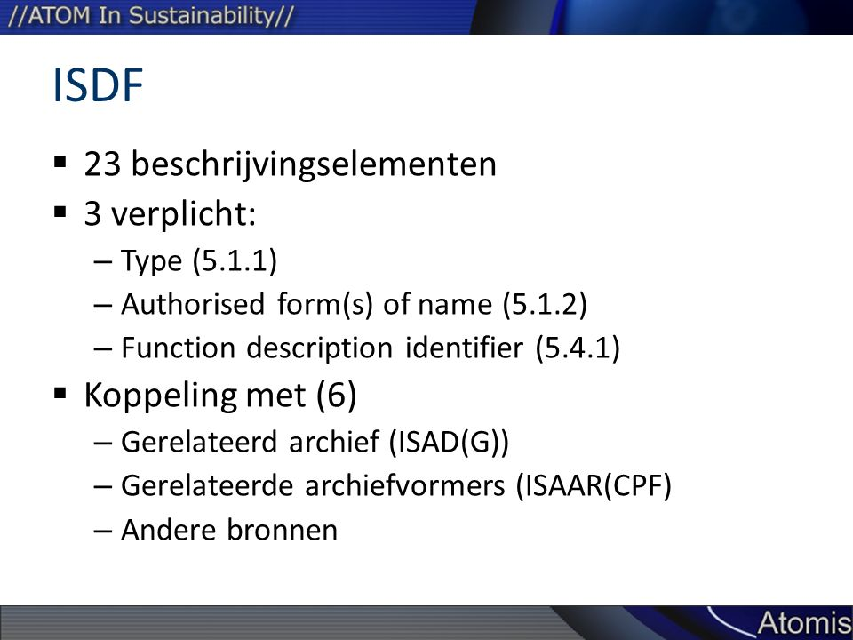 ISDF  23 beschrijvingselementen  3 verplicht: – Type (5.1.1) – Authorised form(s) of name (5.1.2) – Function description identifier (5.4.1)  Koppeling met (6) – Gerelateerd archief (ISAD(G)) – Gerelateerde archiefvormers (ISAAR(CPF) – Andere bronnen
