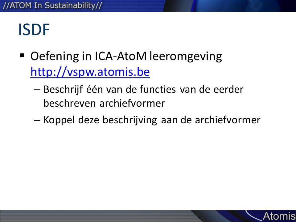 ISDF  Oefening in ICA-AtoM leeromgeving http://vspw.atomis.be http://vspw.atomis.be – Beschrijf één van de functies van de eerder beschreven archiefvormer – Koppel deze beschrijving aan de archiefvormer