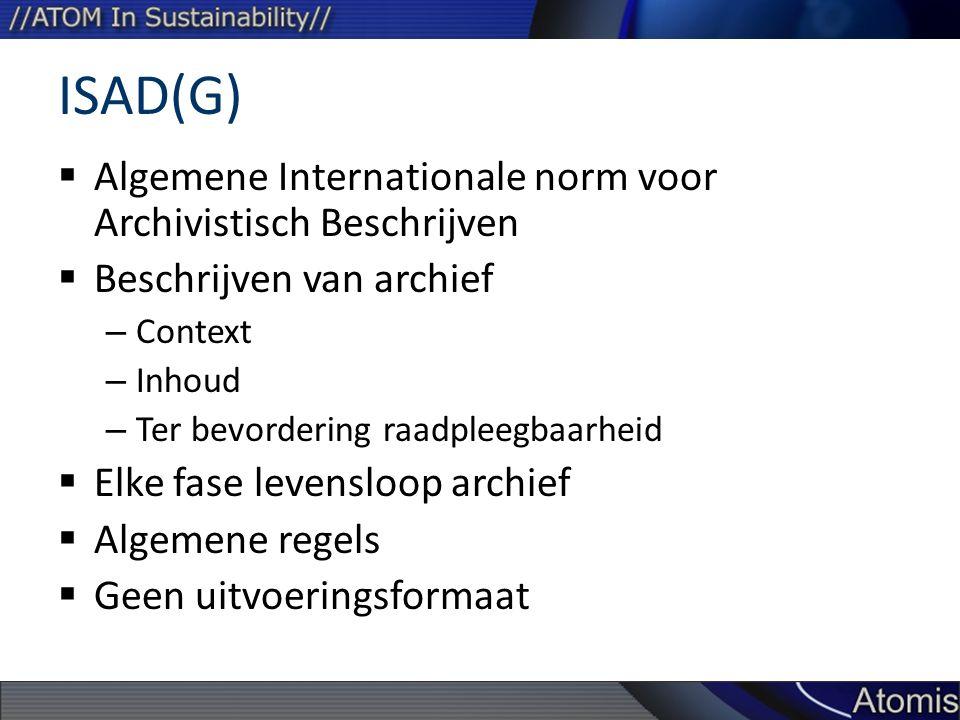 ISAD(G)  Algemene Internationale norm voor Archivistisch Beschrijven  Beschrijven van archief – Context – Inhoud – Ter bevordering raadpleegbaarheid  Elke fase levensloop archief  Algemene regels  Geen uitvoeringsformaat