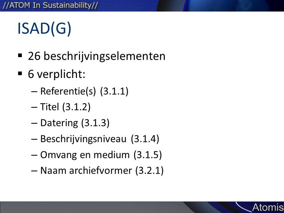 ISAD(G)  26 beschrijvingselementen  6 verplicht: – Referentie(s) (3.1.1) – Titel (3.1.2) – Datering (3.1.3) – Beschrijvingsniveau (3.1.4) – Omvang en medium (3.1.5) – Naam archiefvormer (3.2.1)