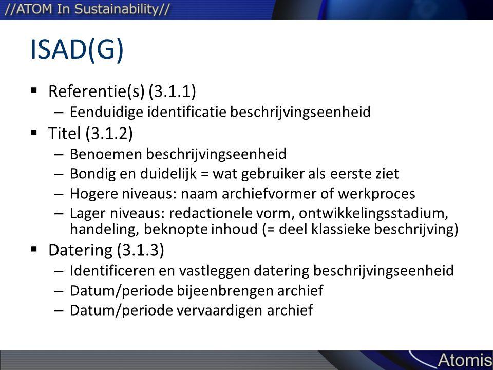 ISAD(G)  Referentie(s) (3.1.1) – Eenduidige identificatie beschrijvingseenheid  Titel (3.1.2) – Benoemen beschrijvingseenheid – Bondig en duidelijk = wat gebruiker als eerste ziet – Hogere niveaus: naam archiefvormer of werkproces – Lager niveaus: redactionele vorm, ontwikkelingsstadium, handeling, beknopte inhoud (= deel klassieke beschrijving)  Datering (3.1.3) – Identificeren en vastleggen datering beschrijvingseenheid – Datum/periode bijeenbrengen archief – Datum/periode vervaardigen archief