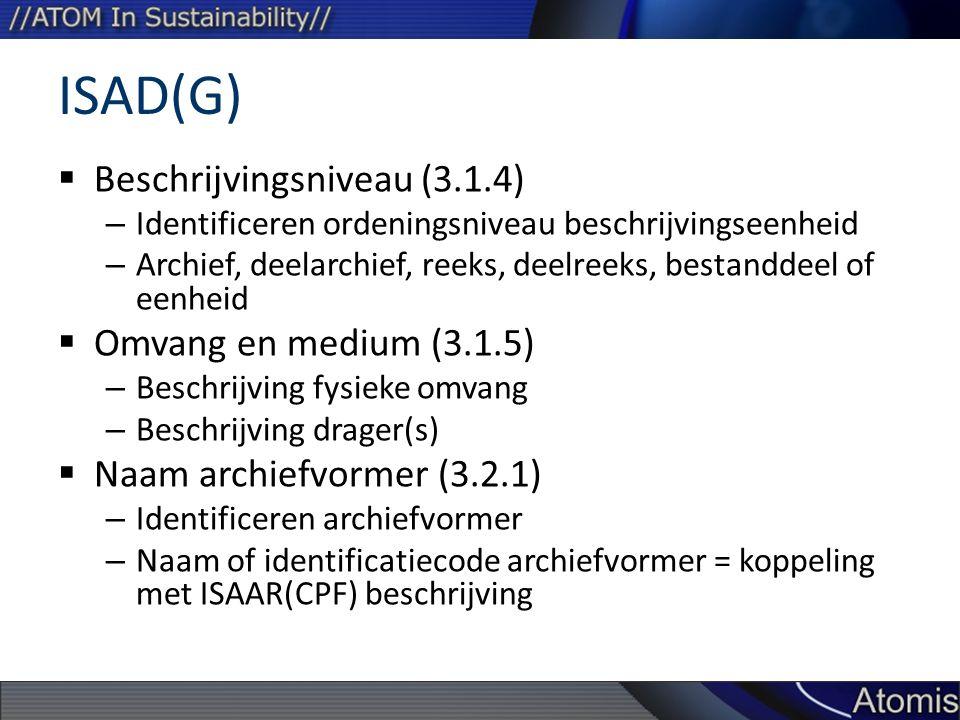 ISAD(G)  Beschrijvingsniveau (3.1.4) – Identificeren ordeningsniveau beschrijvingseenheid – Archief, deelarchief, reeks, deelreeks, bestanddeel of eenheid  Omvang en medium (3.1.5) – Beschrijving fysieke omvang – Beschrijving drager(s)  Naam archiefvormer (3.2.1) – Identificeren archiefvormer – Naam of identificatiecode archiefvormer = koppeling met ISAAR(CPF) beschrijving