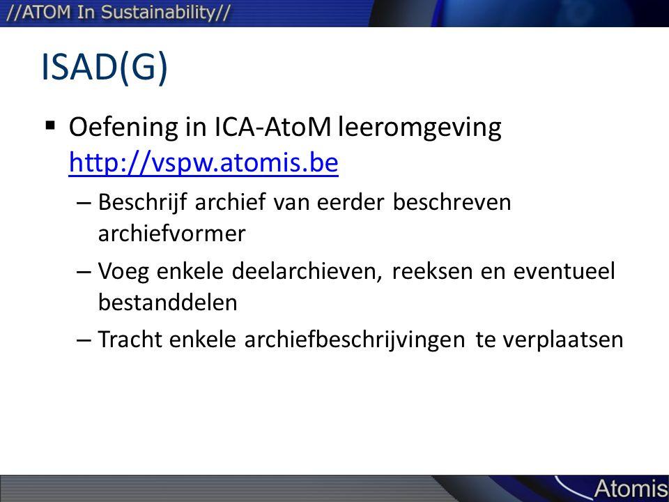 ISAD(G)  Oefening in ICA-AtoM leeromgeving http://vspw.atomis.be http://vspw.atomis.be – Beschrijf archief van eerder beschreven archiefvormer – Voeg