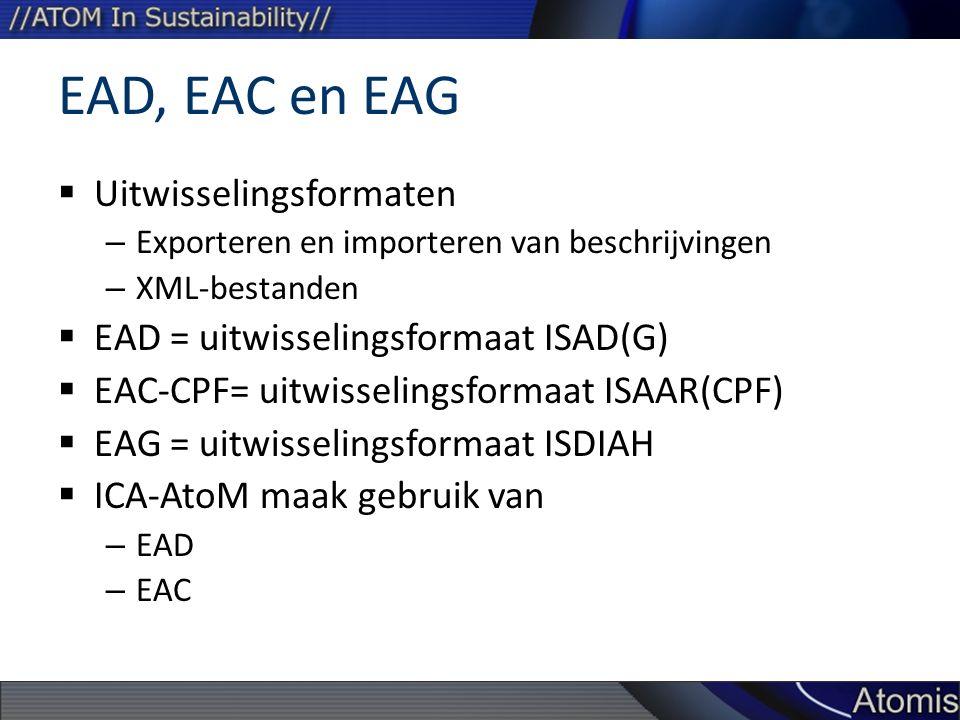 EAD, EAC en EAG  Uitwisselingsformaten – Exporteren en importeren van beschrijvingen – XML-bestanden  EAD = uitwisselingsformaat ISAD(G)  EAC-CPF= uitwisselingsformaat ISAAR(CPF)  EAG = uitwisselingsformaat ISDIAH  ICA-AtoM maak gebruik van – EAD – EAC