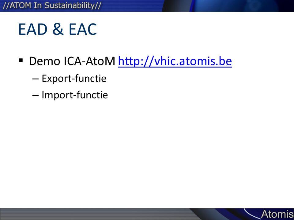 EAD & EAC  Demo ICA-AtoM http://vhic.atomis.behttp://vhic.atomis.be – Export-functie – Import-functie