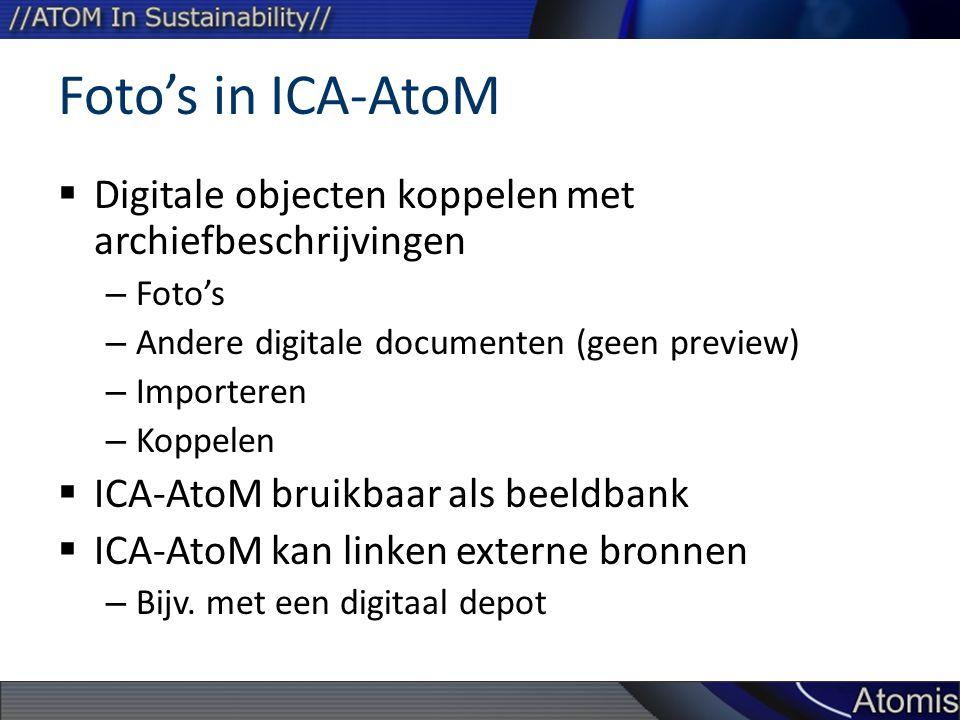 Foto's in ICA-AtoM  Digitale objecten koppelen met archiefbeschrijvingen – Foto's – Andere digitale documenten (geen preview) – Importeren – Koppelen  ICA-AtoM bruikbaar als beeldbank  ICA-AtoM kan linken externe bronnen – Bijv.