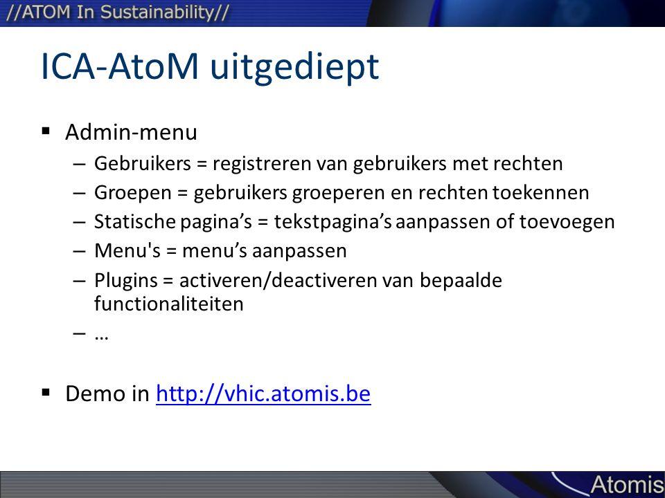 ICA-AtoM uitgediept  Admin-menu – Gebruikers = registreren van gebruikers met rechten – Groepen = gebruikers groeperen en rechten toekennen – Statische pagina's = tekstpagina's aanpassen of toevoegen – Menu s = menu's aanpassen – Plugins = activeren/deactiveren van bepaalde functionaliteiten – …  Demo in http://vhic.atomis.behttp://vhic.atomis.be