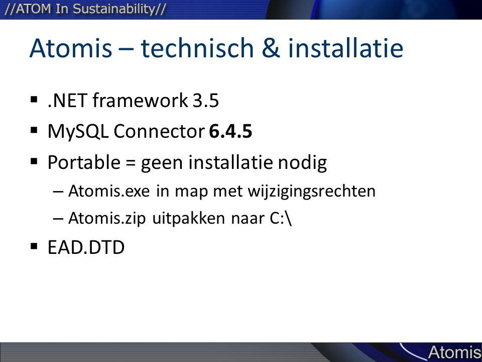Atomis – technisch & installatie .NET framework 3.5  MySQL Connector 6.4.5  Portable = geen installatie nodig – Atomis.exe in map met wijzigingsrechten – Atomis.zip uitpakken naar C:\  EAD.DTD
