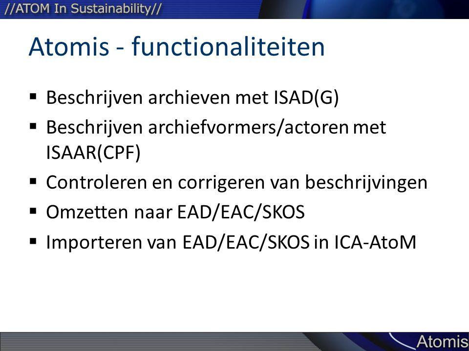 Atomis - functionaliteiten  Beschrijven archieven met ISAD(G)  Beschrijven archiefvormers/actoren met ISAAR(CPF)  Controleren en corrigeren van beschrijvingen  Omzetten naar EAD/EAC/SKOS  Importeren van EAD/EAC/SKOS in ICA-AtoM