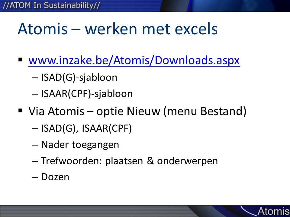 Atomis – werken met excels  www.inzake.be/Atomis/Downloads.aspx www.inzake.be/Atomis/Downloads.aspx – ISAD(G)-sjabloon – ISAAR(CPF)-sjabloon  Via Atomis – optie Nieuw (menu Bestand) – ISAD(G), ISAAR(CPF) – Nader toegangen – Trefwoorden: plaatsen & onderwerpen – Dozen