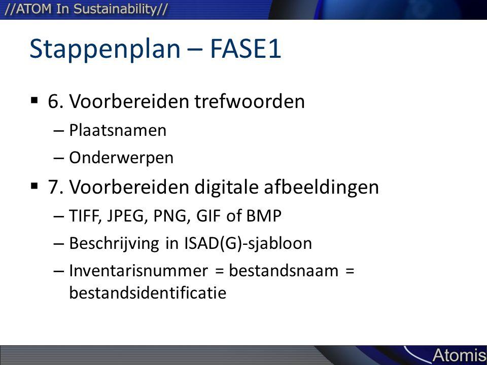 Stappenplan – FASE1  6. Voorbereiden trefwoorden – Plaatsnamen – Onderwerpen  7. Voorbereiden digitale afbeeldingen – TIFF, JPEG, PNG, GIF of BMP –