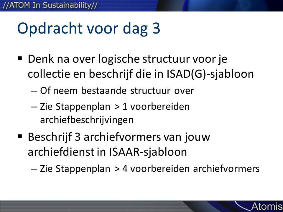 Opdracht voor dag 3  Denk na over logische structuur voor je collectie en beschrijf die in ISAD(G)-sjabloon – Of neem bestaande structuur over – Zie