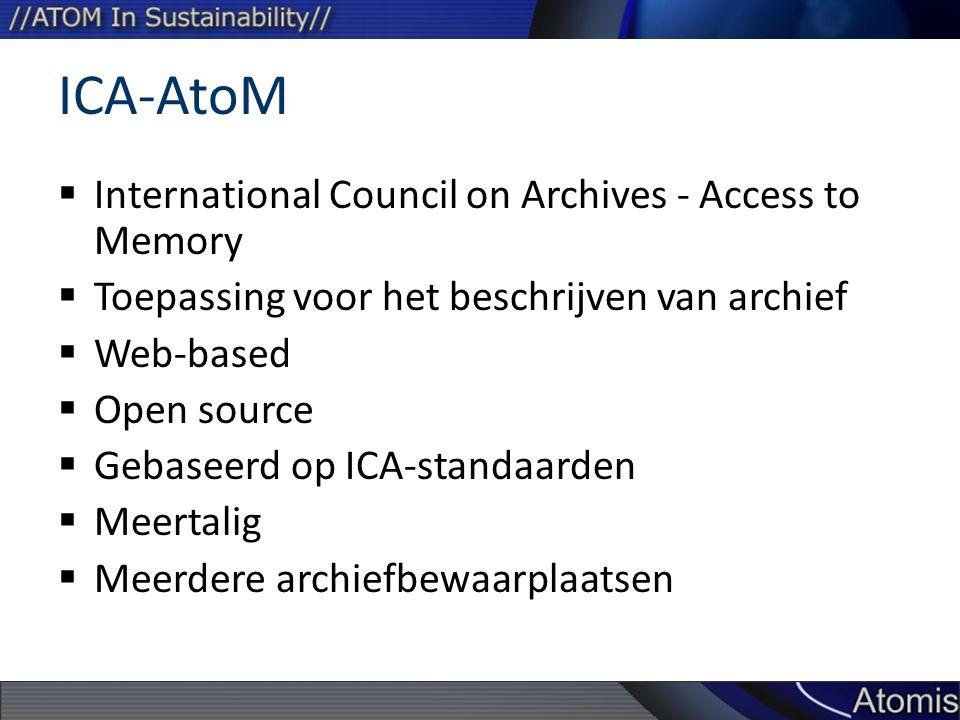 ICA-AtoM  International Council on Archives - Access to Memory  Toepassing voor het beschrijven van archief  Web-based  Open source  Gebaseerd op ICA-standaarden  Meertalig  Meerdere archiefbewaarplaatsen