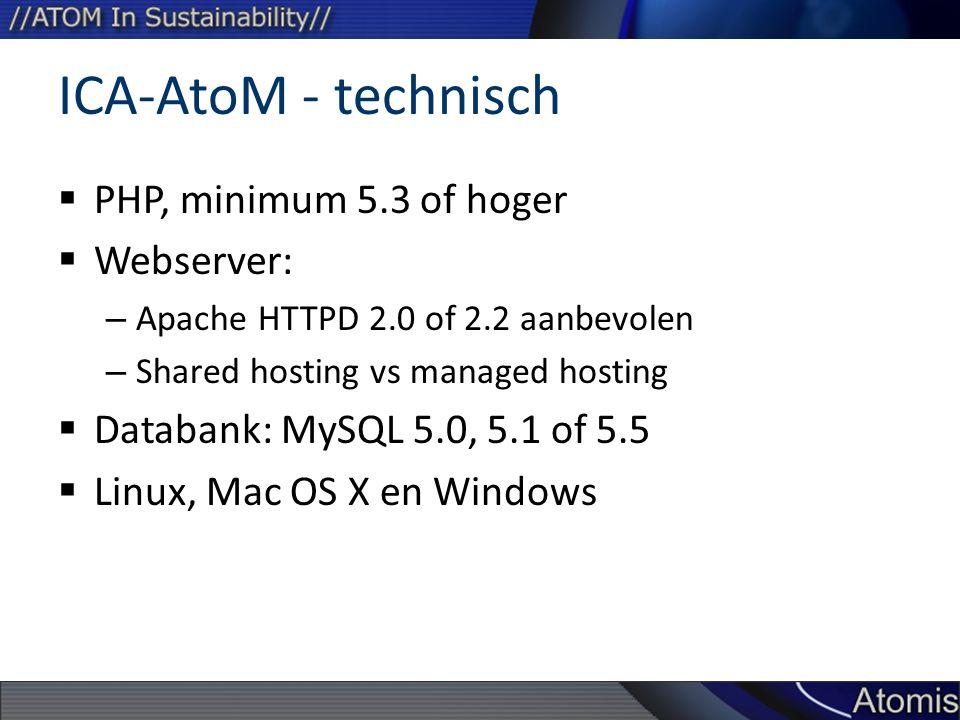 ICA-AtoM - technisch  PHP, minimum 5.3 of hoger  Webserver: – Apache HTTPD 2.0 of 2.2 aanbevolen – Shared hosting vs managed hosting  Databank: MySQL 5.0, 5.1 of 5.5  Linux, Mac OS X en Windows