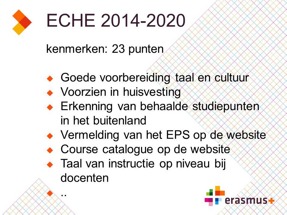 ECHE 2014-2020 kenmerken: 23 punten  Goede voorbereiding taal en cultuur  Voorzien in huisvesting  Erkenning van behaalde studiepunten in het buitenland  Vermelding van het EPS op de website  Course catalogue op de website  Taal van instructie op niveau bij docenten ..