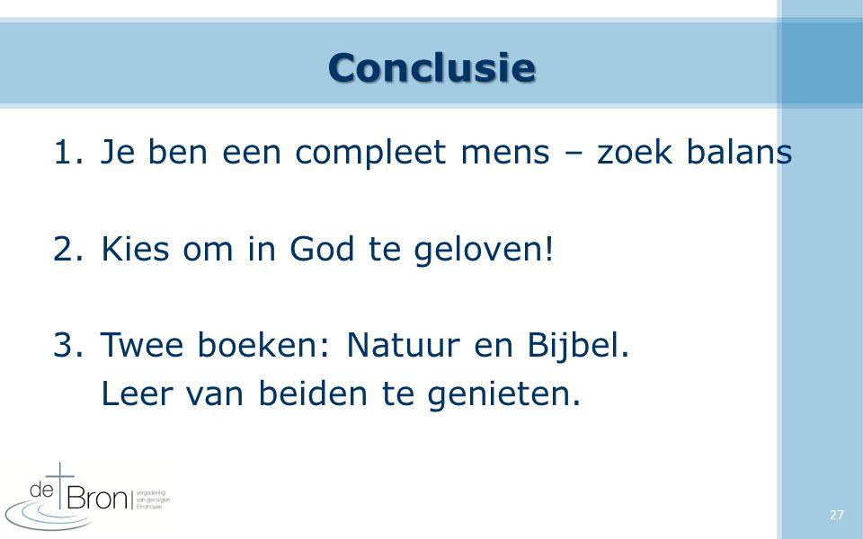 Conclusie 1.Je ben een compleet mens – zoek balans 2.Kies om in God te geloven! 3.Twee boeken: Natuur en Bijbel. Leer van beiden te genieten. 27